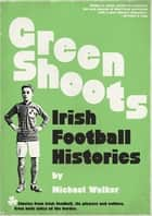 Green Shoots - Irish Football Histories ebook by Michael Walker