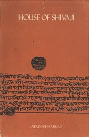 House of Shivaji - Studies and Documents on Maratha History: Royal Period ebook by Jadunath Sarkar
