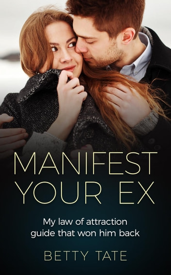Manifest Your Ex: My Law of Attraction Guide That Won Him Back - (Spirituality & Fulfillment) ebook by Betty Tate
