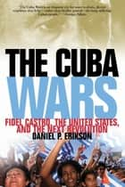 The Cuba Wars - Fidel Castro, the United States, and the Next Revolution ebook by Daniel P. Erikson
