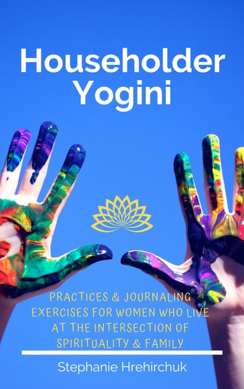 Householder Yogini - Practices & Journaling Exercises for Women who Live at the Intersection of Spirituality & Family ebook by Stephanie Hrehirchuk