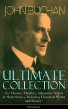 JOHN BUCHAN Ultimate Collection: Spy Classics, Thrillers, Adventure Novels & Short Stories, Including Historical Works and Essays (Illustrated) - Scottish Poems, World War I Books & Mystery Novels like Thirty-Nine Steps, Greenmantle, Huntingtower, No Man's Land, Prester John and many more ebook by John Buchan