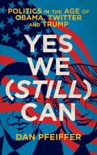 Yes We (Still) Can - Politics in the age of Obama, Twitter and Trump ebook by Dan Pfeiffer