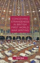 Conceiving Strangeness in British First World War Writing ebook by C. Buck