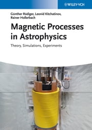 Magnetic Processes in Astrophysics - Theory, Simulations, Experiments ebook by Günther Rüdiger,Rainer Hollerbach,Leonid L. Kitchatinov