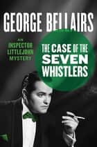 The Case of the Seven Whistlers ebook by George Bellairs
