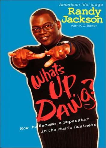 What's Up, Dawg? - How to Become a Superstar in the Music Business ebook by K. C. Baker,Randy Jackson