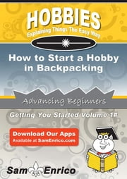 How to Start a Hobby in Backpacking - How to Start a Hobby in Backpacking ebook by Sheldon Newton