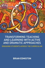 Transforming Teaching and Learning with Active and Dramatic Approaches - Engaging Students Across the Curriculum ebook by Brian Edmiston