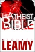 The Atheist Bible ebook by Michael Leamy