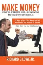 Make Money Using the Internet to Build a Second Income and Create your Own Business - 27 Ways to Earn Extra Money and Sell Merchandise and Services on the Web ebook by Richard Lowe Jr
