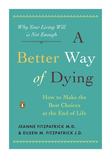 A Better Way of Dying - How to Make the Best Choices at the End of Life ebook by Jeanne Fitzpatrick,Eileen M. Fitzpatrick
