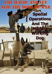 """Cry Havoc And Let Slip The Dogs Of War"". Special Operations And The Military Working Dog ebook by Major Joseph F. Whelan"