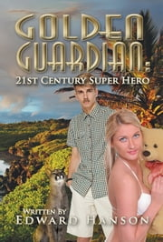 Golden Guardian - 21st Century Super Hero ebook by Edward Hanson