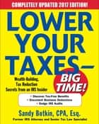 Lower Your Taxes - BIG TIME! 2017-2018 Edition: Wealth Building, Tax Reduction Secrets from an IRS Insider ebook by Sandy Botkin