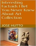 Interesting Factoids I Bet You Never Knew About Art Collection ebook by Jose Hutto
