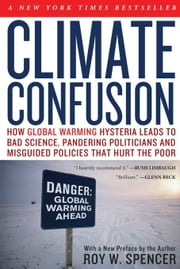Climate Confusion - How Global Warming Hysteria Leads to Bad Science, Pandering Politicians and Misguided Policies That ebook by Roy W. Spencer