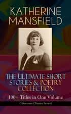 KATHERINE MANSFIELD – The Ultimate Short Stories & Poetry Collection: 100+ Titles in One Volume (Literature Classics Series) - Prelude, Bliss, At the Bay, The Garden Party, A Birthday, Poems at the Villa Pauline, Child Verses and many more ebook by Katherine Mansfield