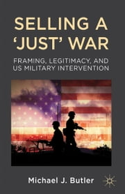 Selling a 'Just' War - Framing, Legitimacy, and US Military Intervention ebook by M. Butler