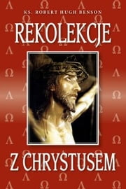 Rekolekcje z Chrystusem ebook by Robert Hugh  Benson