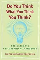 Do You Think What You Think You Think? - The Ultimate Philosophical Handbook ebook by Julian Baggini, Jeremy Stangroom