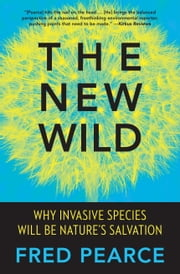 The New Wild - Why Invasive Species Will Be Nature's Salvation ebook by Fred Pearce
