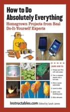 How to Do Absolutely Everything - Homegrown Projects from Real Do-It-Yourself Experts eBook by Instructables.com, Sarah James