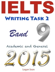 IELTS Writing Task 2 band 9: Academic and General 2015 ebook by Logan Sean Sr
