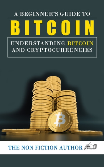 A Beginner's Guide to Bitcoin - Understanding Bitcoin and Learn How You Can Take Advantages to Make Profits ebook by The Non Fiction Author
