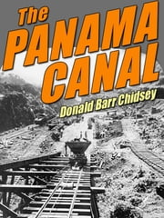 The Panama Canal: An Informal History of Its Concept, Building, and Present Status ebook by Donald Barr Chidsey