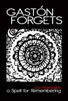 Gaston Forgets: A Spell for Remembering ebook by Juan Pedropablo