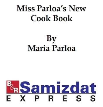 Miss Parloa's New Cook Book, a Guide to Marketing and Cooking (c. 1900) ebook by Maria Parloa