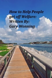 How To Help People Get Off Welfare ebook by Gary Wonning