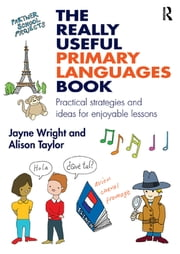The Really Useful Primary Languages Book - Practical strategies and ideas for enjoyable lessons ebook by Jayne Wright,Alison Taylor