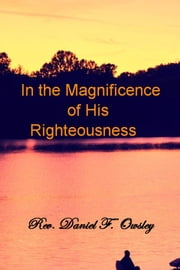 In the Magnificence of His Righteousness ebook by Rev. Daniel F. Owsley