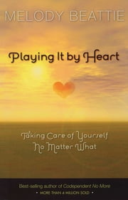 Playing It by Heart - Taking Care of Yourself No Matter What ebook by Melody Beattie