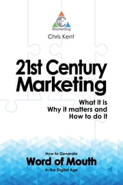 21st Century Marketing: What it is, Why it matters and How to do it - How to Generate Word of Mouth in the Digital Age ebook by Chris Kent