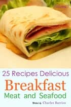 25 Recipes Delicious Breakfast Meat and Seafood Volume 5 ebook by Charles Barrios