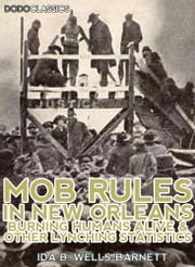 Mob Rules In New Orleans - Robert Charles And His Fight To Death, The Story Of His Life; Burning Humans Alive, And Other Lynching Statistics ebook by Ida B. Wells-Barnett