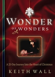 Wonder of Wonders - A 25 Day Journey Into the Heart of Christmas ebook by Keith Wall