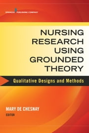 Nursing Research Using Grounded Theory - Qualitative Designs and Methods in Nursing ebook by Mary De Chesnay, PhD, RN, PMHCNS-BC, FAAN