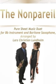 The Nonpareil Pure Sheet Music Duet for Bb Instrument and Baritone Saxophone, Arranged by Lars Christian Lundholm ebook by Pure Sheet Music