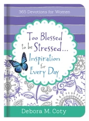 Too Blessed To Be Stressed. . .Inspiration for Every Day - 365 Devotions for Women ebook by Debora M. Coty