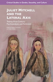 Juliet Mitchell and the Lateral Axis - Twenty-First-Century Psychoanalysis and Feminism ebook by R. Duschinsky,S. Walker