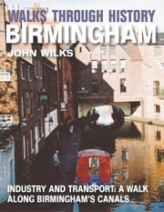Walks Through History - Birmingham: Industry and transport: a walk along Birminghams canals ebook by John Wilks
