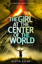 The Girl at the Center of the World ebook by Austin Aslan