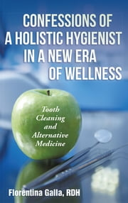 Confessions of a Holistic Hygienist in a New Era of Wellness - Tooth Cleaning and Alternative Medicine ebook by Florentina Galla, RDH