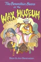 The Berenstain Bears in the Wax Museum ebook by Stan Berenstain, Jan Berenstain