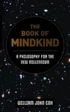 The Book of Mindkind: A Philosophy for the New Millennium ebook by William John Cox