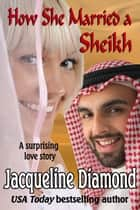 How She Married a Sheikh: A Surprising Love Story ebook by Jacqueline Diamond